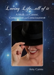 Loving Life...All of It - A Walk with Cancer, Compassion and Consciousness ebook by Amy Camie