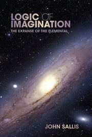 Logic of Imagination - The Expanse of the Elemental ebook by John Sallis