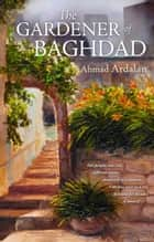 The Gardener of Baghdad ebook by Ahmad Ardalan