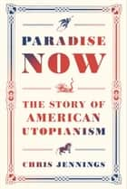 Paradise Now - The Story of American Utopianism ebook de Chris Jennings