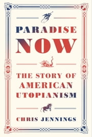 Paradise Now - The Story of American Utopianism ebook by Chris Jennings