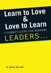 Learn to Love & Love to Learn - A Dummy's Guide For Wannabe Leaders ... ebook by E. Gene Gorrell