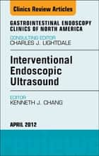 Interventional Endoscopic Ultrasound, An Issue of Gastrointestinal Endoscopy Clinics - E-Book ebook by Kenneth J. Chang, M.D., FACG,...