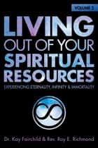 Living Out of Your Spiritual Resources: Volume 2 - Experiencing Eternality, Infinity & Immortality ebook by Kay Fairchild, Roy E. Richmond