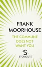 The Commune Does Not Want You (Storycuts) ebook by Frank Moorhouse