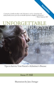 Unforgettable Journey - Tips to Survive Your Parent's Alzheimer's Disease Second Edition ebook by Anne P. Hill