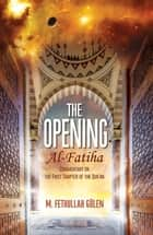 The Opening (Al-Fatiha) - A Commentary on the First Chapter of the Quran ebook by M. Fethullah Gulen