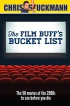 The Film Buff's Bucket List - The 50 Movies of the 2000s to See Before You Die ebook by Chris Stuckmann, Chris Mantz