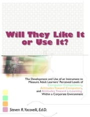 Will They Like It or Use It?: The Development and Use of an Instrument to Measure Adult Learners' Perceived Levels of Computer Competence, Attitudes T ebook by Yacovelli, Steven R.