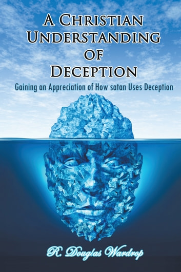 A Christian Understanding of Deception - Gaining an Appreciation of How satan Uses Deception ebook by R. Douglas Wardrop
