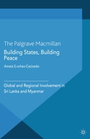 Building States, Building Peace - Global and Regional Involvement in Sri Lanka and Myanmar ebook by A. Sánchez-Cacicedo