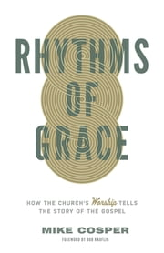 Rhythms of Grace - How the Church's Worship Tells the Story of the Gospel ebook by Mike Cosper