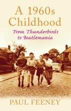 A 1960s Childhood: From Thunderbirds to Beatlemania - From Thunderbirds to Beatlemania ebook by