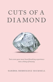 Cuts of a Diamond - Turn Even Your Most Heartbreaking Experiences to a Thing of Beauty ebook by Sandra Rodriguez Bicknell