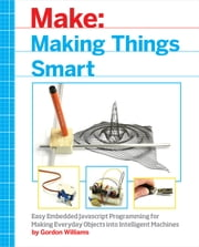 Making Things Smart - Easy Embedded JavaScript Programming for Making Everyday Objects into Intelligent Machines ebook by Gordon F. Williams