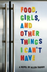 Food, Girls, and Other Things I Can't Have ebook by Allen  Zadoff