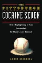 Pittsburgh Cocaine Seven - How a Ragtag Group of Fans Took the Fall for Major League Baseball ebook by Aaron Skirboll
