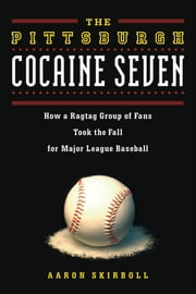 The Pittsburgh Cocaine Seven - How a Ragtag Group of Fans Took the Fall for Major League Baseball ebook by Aaron Skirboll