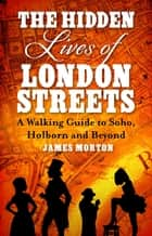 The Hidden Lives of London Streets - A Walking Guide to Soho, Holborn and Beyond ebook by James Morton