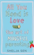 All you need is Love: The art of mindful parenting ebook by Shelja Sen