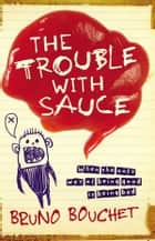 The Trouble with Sauce ebook by Bruno Bouchet