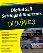 Digital SLR Settings and Shortcuts For Dummies ebook by Doug Sahlin