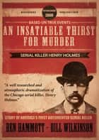 An Insatiable Thirst for Murder: Serial Killer Henry Holmes - The Novel ebook by Ben Hammott