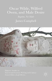Oscar Wilde, Wilfred Owen, and Male Desire - Begotten, Not Made ebook by James Campbell