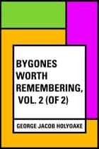 Bygones Worth Remembering, Vol. 2 (of 2) ebook by George Jacob Holyoake