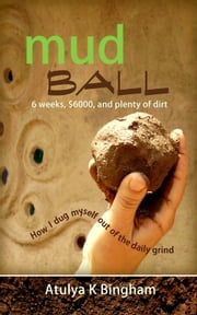 Mud Ball - How I Dug Myself out of the Daily Grind ebook by Atulya K Bingham