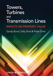 Towers, Turbines and Transmission Lines - Impacts On Property Value ebook by Sandy Bond,Sally Sims,Peter Dent