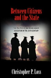 Between Citizens and the State - The Politics of American Higher Education in the 20th Century ebook by Christopher P. Loss