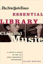 The New York Times Essential Library: Classical Music ebook by Allan Kozinn