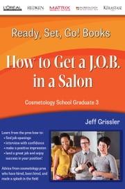 Ready, Set, Go! Cosmetology School Graduate Book 3: How to Get a J.O.B. in a Salon ebook by Jeff Grissler
