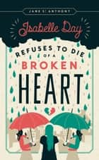 Isabelle Day Refuses to Die of a Broken Heart ebook by Jane St. Anthony