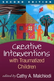 Creative Interventions with Traumatized Children, Second Edition - Creative Arts and Play Therapy, eds Malchiodi and Crenshaw ebook by Cathy A. Malchiodi, PhD, ATR-BC,...