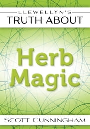 Llewellyn's Truth About Herb Magic ebook by Scott Cunningham