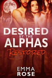 Restored - Desired by the Alphas, #3 ebook by Emma Rose