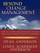 Beyond Change Management - How to Achieve Breakthrough Results Through Conscious Change Leadership ebook by Dean Anderson, Linda Ackerman Anderson