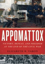 Appomattox: Victory, Defeat, and Freedom at the End of the Civil War ebook by Elizabeth R. Varon