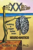 Your Flexxible Brain Neuro-Nastics Building a Bigger Better Brain ebook by Robert Milton