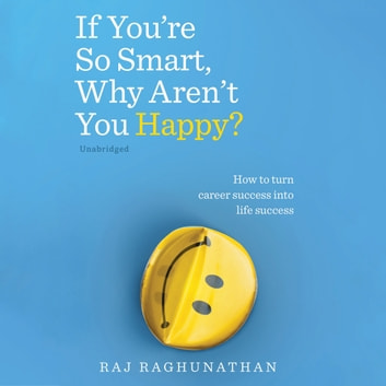 If You're So Smart, Why Aren't You Happy? - How to turn career success into life success audiobook by Raj Raghunathan