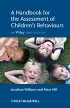A Handbook for the Assessment of Children's Behaviours ebook by Jonathan O.H. Williams,Peter D. Hill