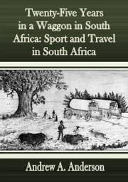 Twenty-Five Years in a Waggon in South Africa: Sport and Travel in South Africa ebook by Andrew A. Anderson