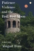 Patience, Violence, and the Red, Red Moon ebook by Abigail Fero