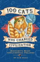 100 Cats Who Changed Civilization - History's Most Influential Felines ebook by Sam Stall