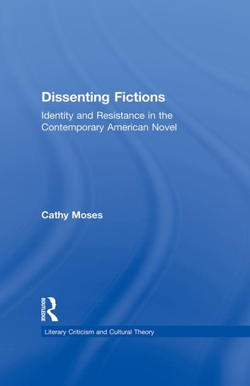 Dissenting Fictions - Identity and Resistance in the Contemporary American Novel ebook by Cathy Moses