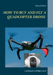 How to buy and fly a quadcopter drone - a small guide and flight school ebook by Roland Büchi