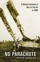 No Parachute - A Classic Account of War in the Air in WWI ebook by Arthur Gould Lee