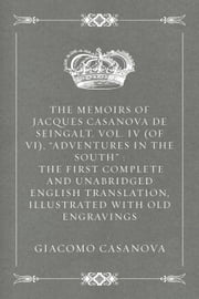 "The Memoirs of Jacques Casanova de Seingalt, Vol. IV (of VI), ""Adventures In The South"" : The First Complete and Unabridged English Translation, Illustrated with Old Engravings ebook by Giacomo Casanova"